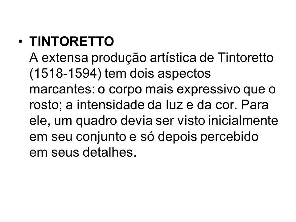 TINTORETTO A extensa produção artística de Tintoretto (1518-1594) tem dois aspectos marcantes: o corpo mais expressivo que o rosto; a intensidade da luz e da cor.