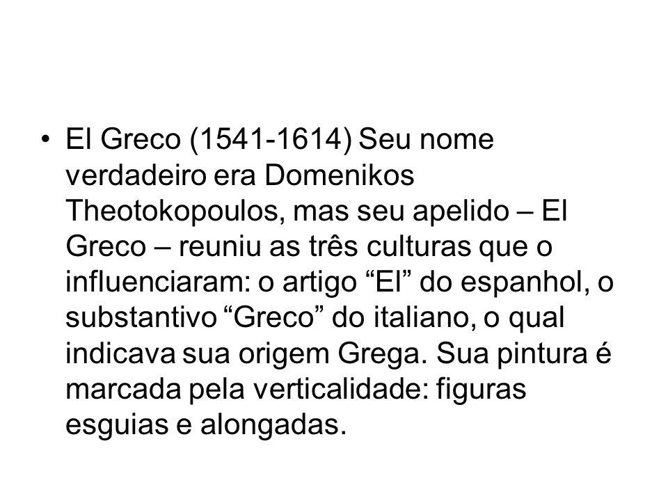 El Greco (1541-1614) Seu nome verdadeiro era Domenikos Theotokopoulos, mas seu apelido – El Greco – reuniu as três culturas que o influenciaram: o artigo El do espanhol, o substantivo Greco do italiano, o qual indicava sua origem Grega.