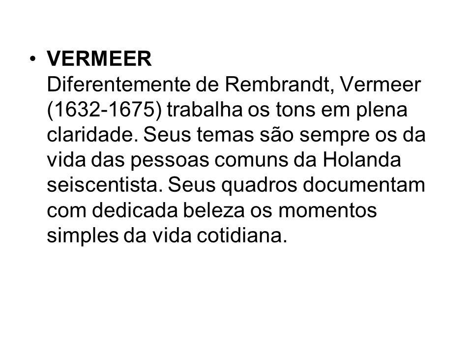 VERMEER Diferentemente de Rembrandt, Vermeer (1632-1675) trabalha os tons em plena claridade.