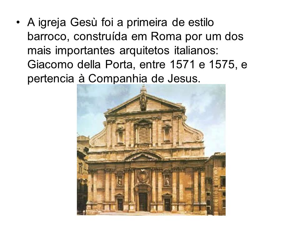 A igreja Gesù foi a primeira de estilo barroco, construída em Roma por um dos mais importantes arquitetos italianos: Giacomo della Porta, entre 1571 e 1575, e pertencia à Companhia de Jesus.