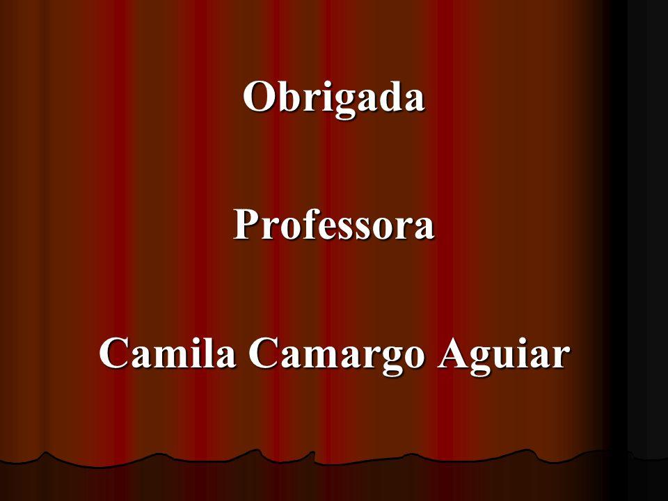 Obrigada Professora Camila Camargo Aguiar