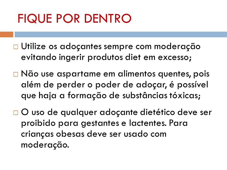 FIQUE POR DENTRO Utilize os adoçantes sempre com moderação evitando ingerir produtos diet em excesso;