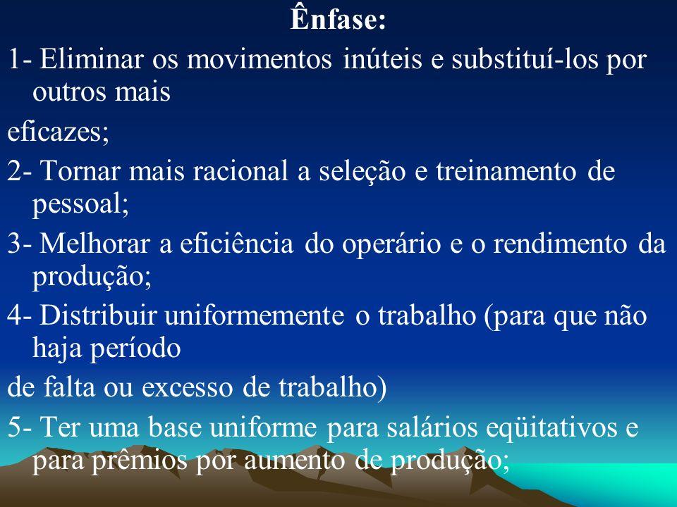 Ênfase: 1- Eliminar os movimentos inúteis e substituí-los por outros mais. eficazes; 2- Tornar mais racional a seleção e treinamento de pessoal;