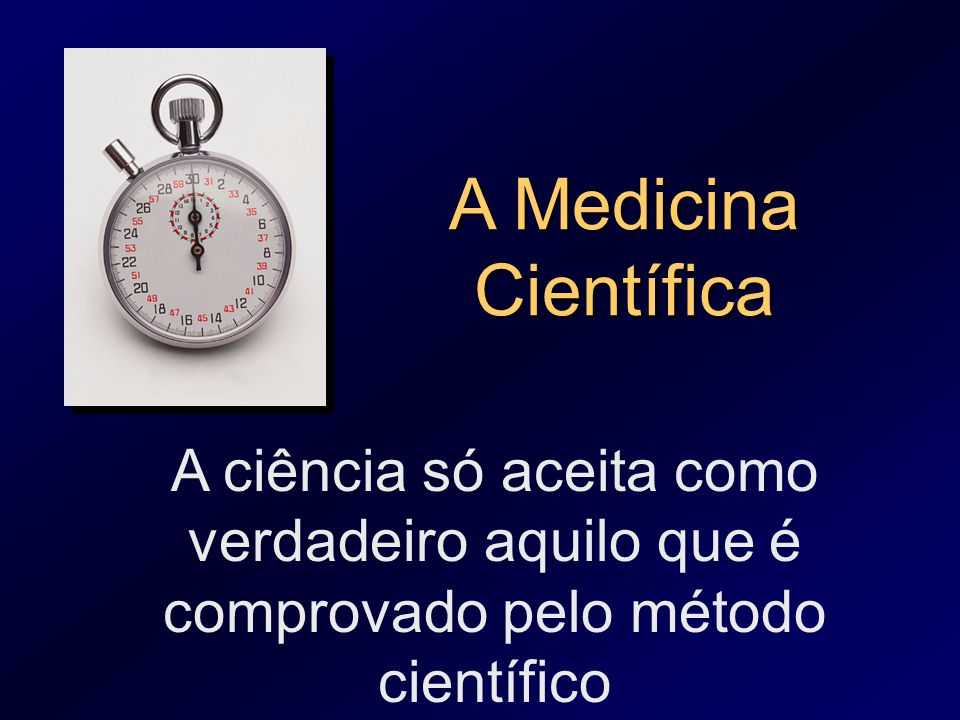 A Medicina Científica A ciência só aceita como verdadeiro aquilo que é comprovado pelo método científico.