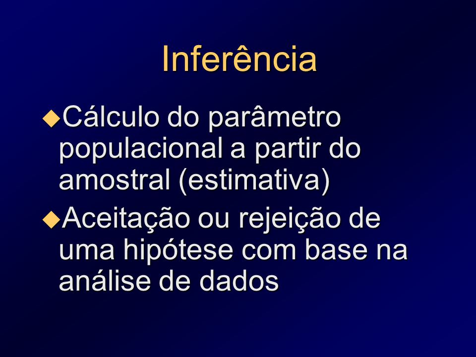 Inferência Cálculo do parâmetro populacional a partir do amostral (estimativa) Aceitação ou rejeição de uma hipótese com base na análise de dados.