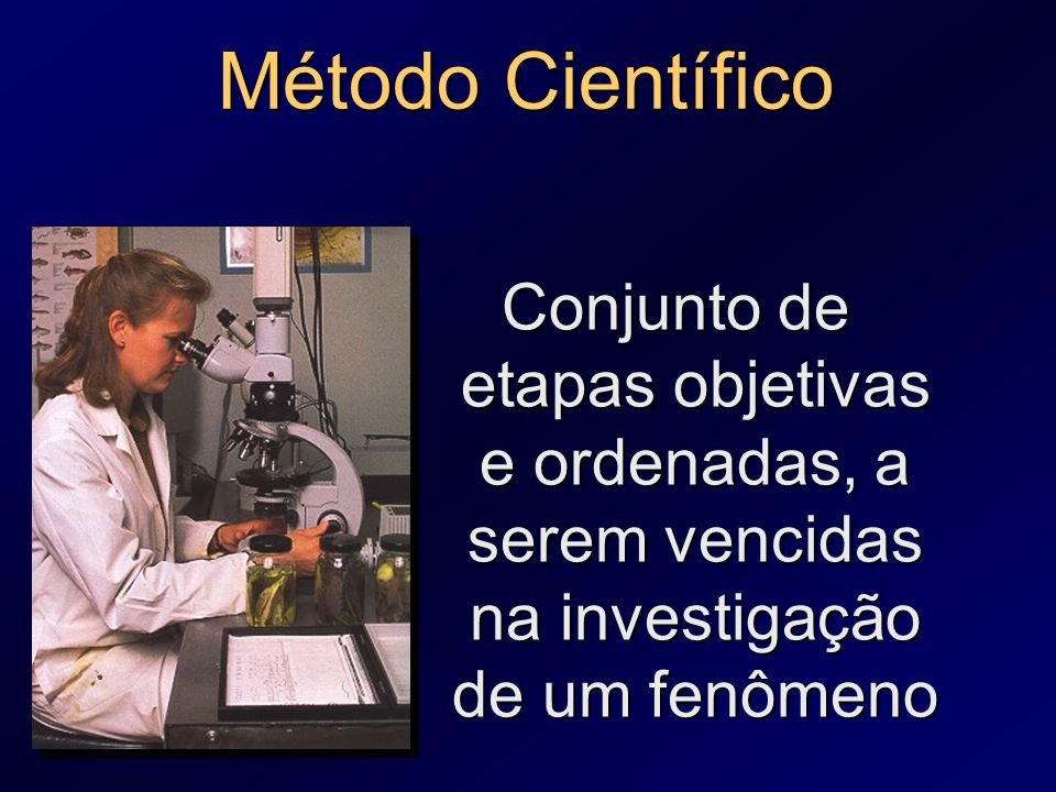 Método Científico Conjunto de etapas objetivas e ordenadas, a serem vencidas na investigação de um fenômeno.