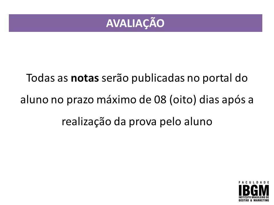 AVALIAÇÃO Todas as notas serão publicadas no portal do aluno no prazo máximo de 08 (oito) dias após a realização da prova pelo aluno.