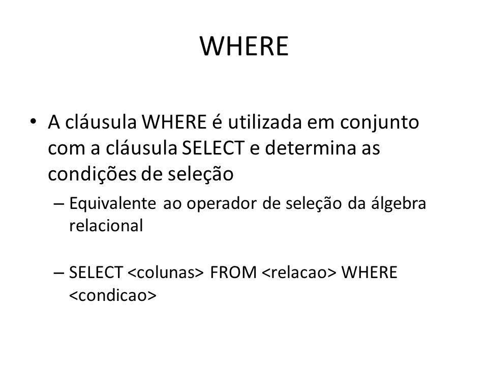 WHERE A cláusula WHERE é utilizada em conjunto com a cláusula SELECT e determina as condições de seleção.