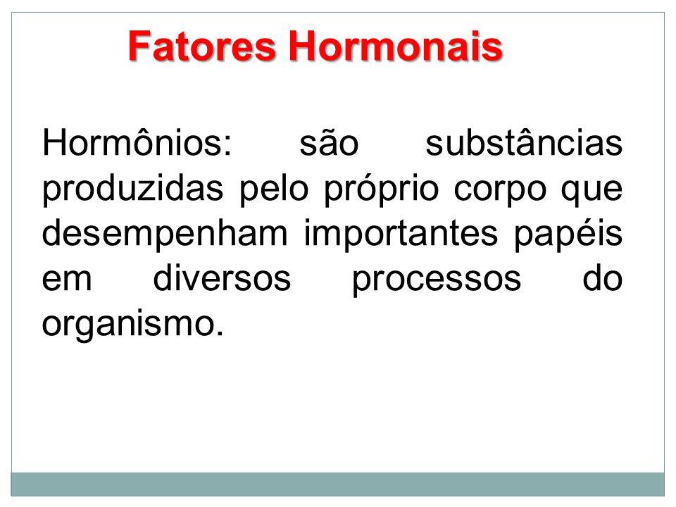 Fatores HormonaisHormônios: são substâncias produzidas pelo próprio corpo que desempenham importantes papéis em diversos processos do organismo.