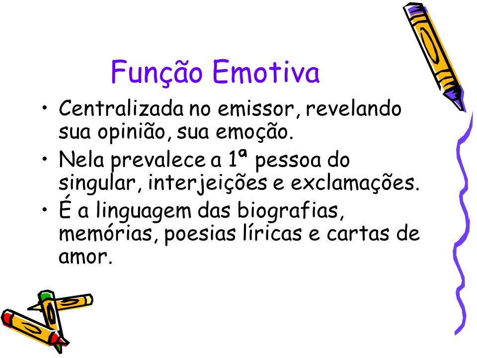 Função Emotiva Centralizada no emissor, revelando sua opinião, sua emoção. Nela prevalece a 1ª pessoa do singular, interjeições e exclamações.