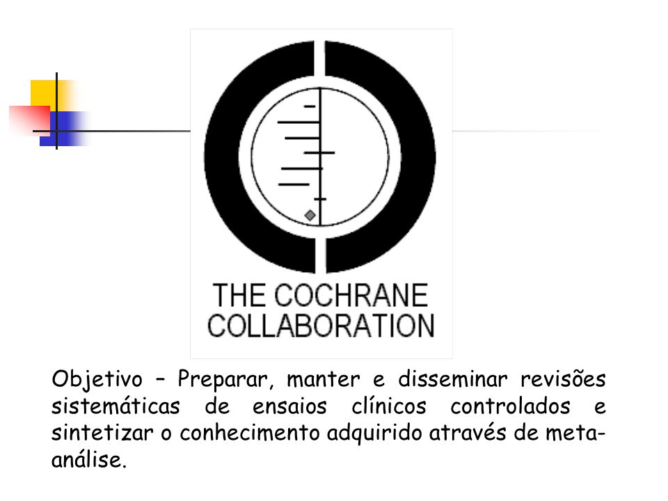 Objetivo – Preparar, manter e disseminar revisões sistemáticas de ensaios clínicos controlados e sintetizar o conhecimento adquirido através de meta-análise.