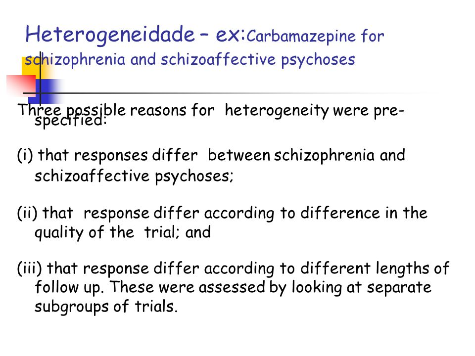 Heterogeneidade – ex:Carbamazepine for schizophrenia and schizoaffective psychoses