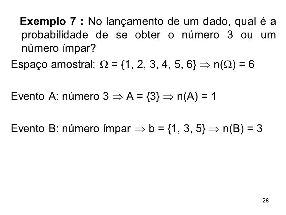 Exemplo 7 : No lançamento de um dado, qual é a probabilidade de se obter o número 3 ou um número ímpar.
