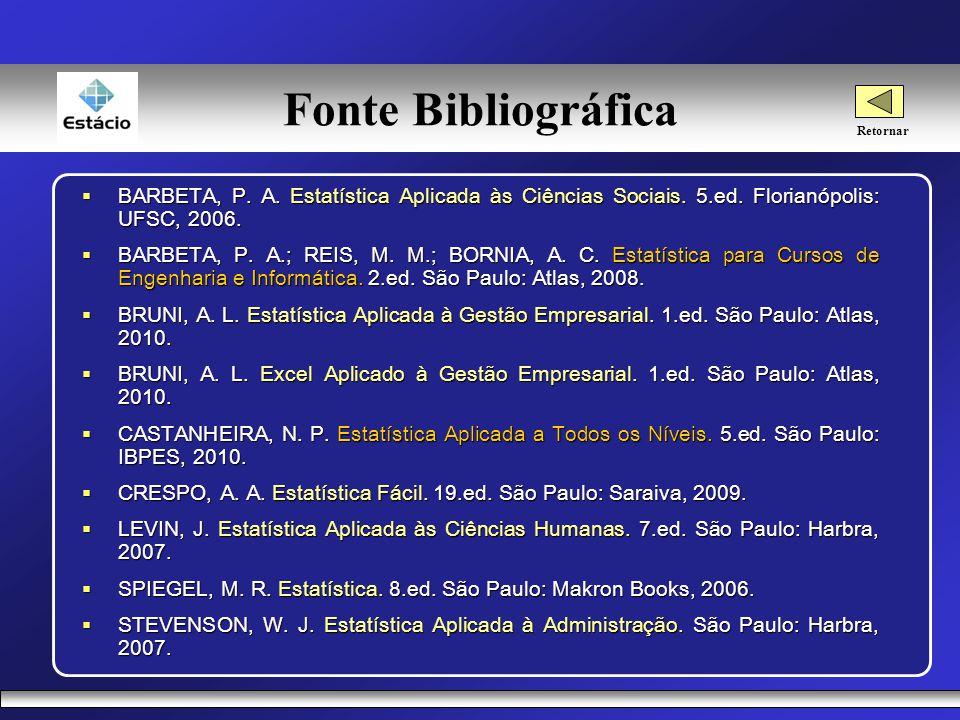 Fonte Bibliográfica Retornar. BARBETA, P. A. Estatística Aplicada às Ciências Sociais. 5.ed. Florianópolis: UFSC, 2006.