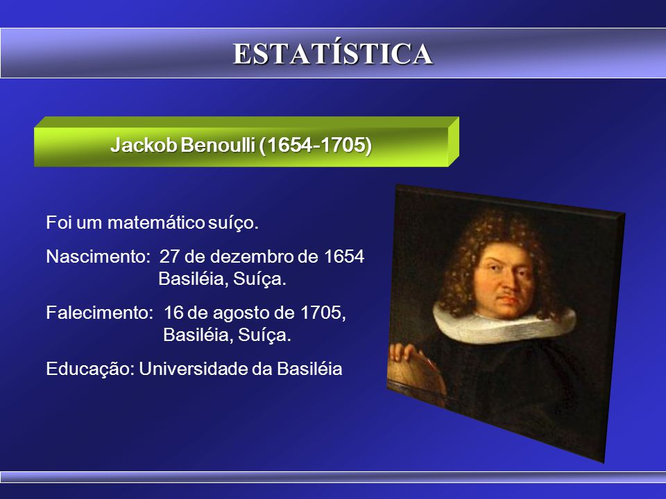 ESTATÍSTICA Jackob Benoulli (1654-1705) Foi um matemático suíço.
