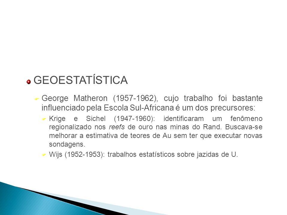 GEOESTATÍSTICA George Matheron (1957-1962), cujo trabalho foi bastante influenciado pela Escola Sul-Africana é um dos precursores: