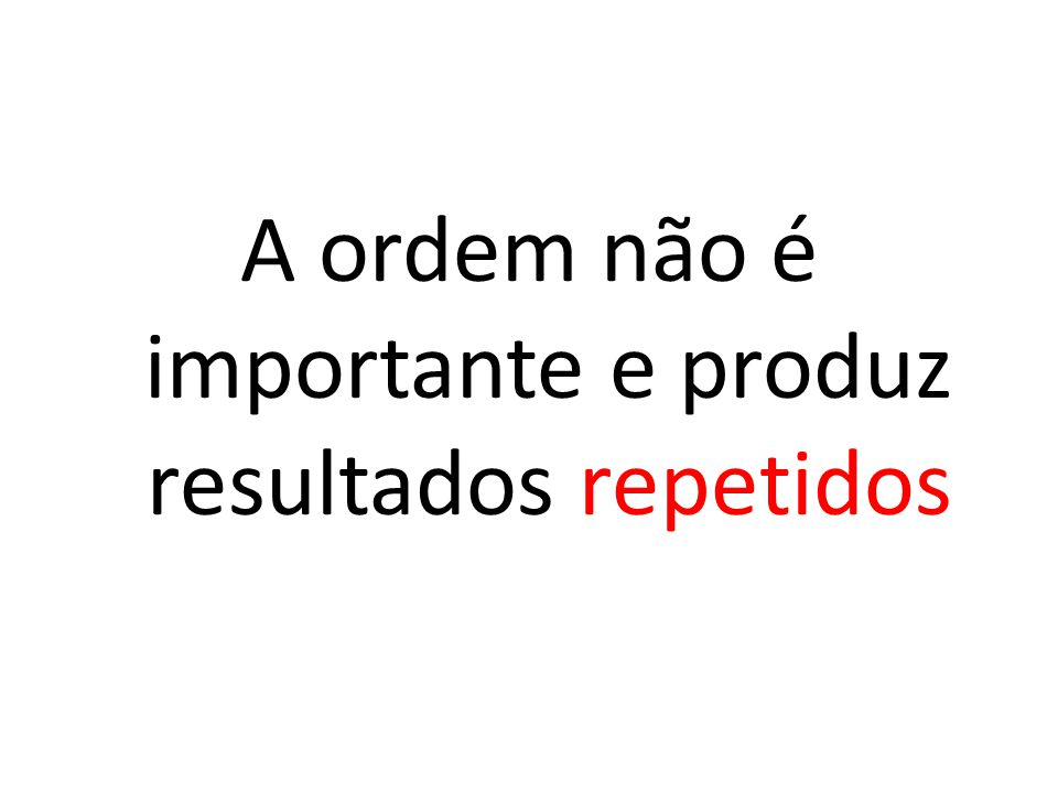 A ordem não é importante e produz resultados repetidos