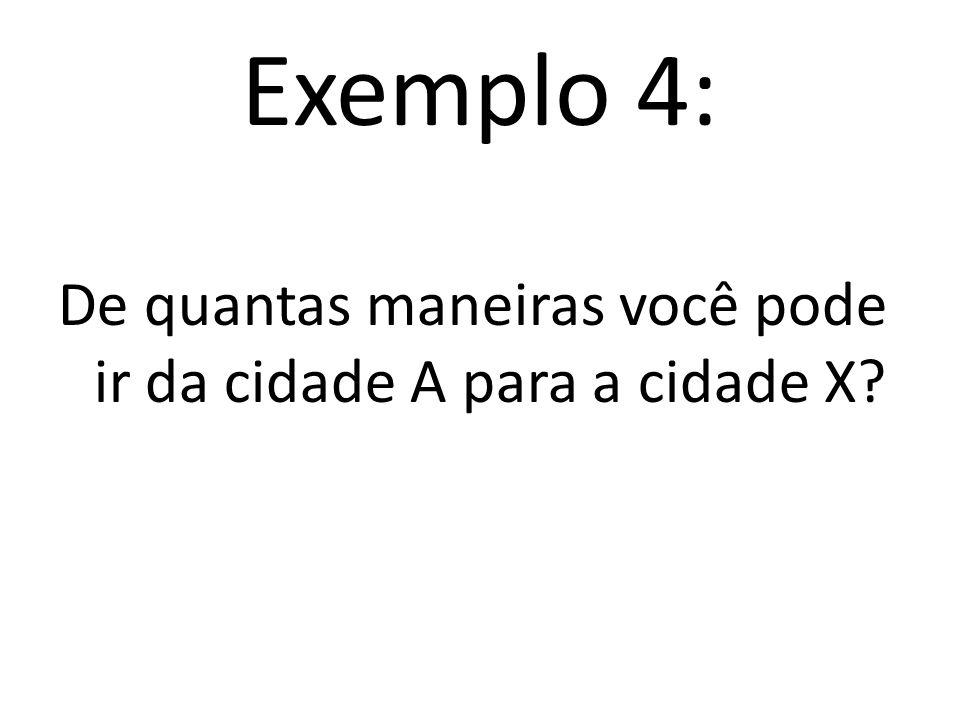 Exemplo 4: De quantas maneiras você pode ir da cidade A para a cidade X