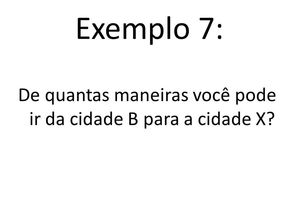 Exemplo 7: De quantas maneiras você pode ir da cidade B para a cidade X