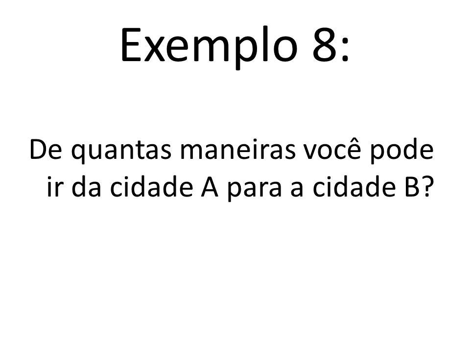 Exemplo 8: De quantas maneiras você pode ir da cidade A para a cidade B