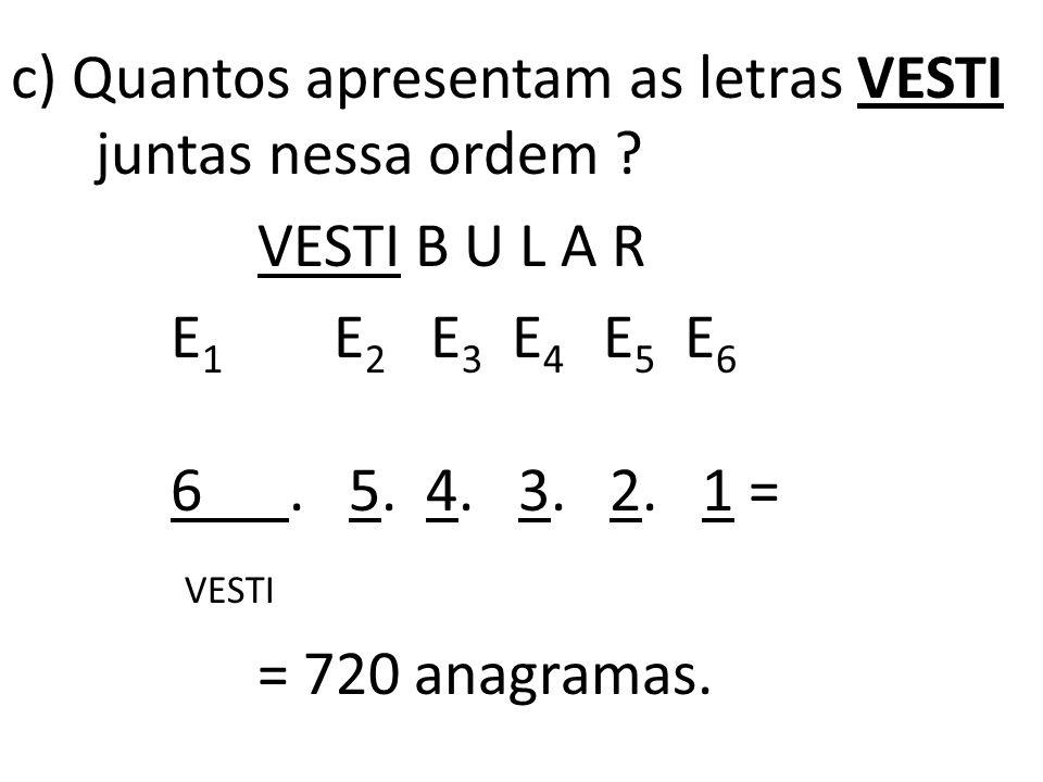 c) Quantos apresentam as letras VESTI juntas nessa ordem
