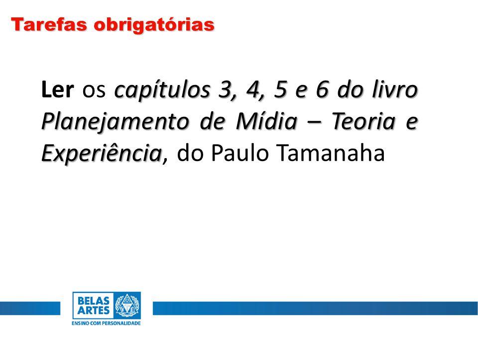 Tarefas obrigatórias Ler os capítulos 3, 4, 5 e 6 do livro Planejamento de Mídia – Teoria e Experiência, do Paulo Tamanaha.