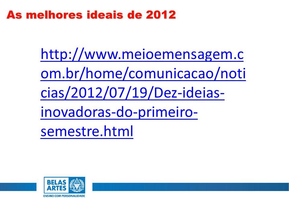 As melhores ideais de 2012 http://www.meioemensagem.com.br/home/comunicacao/noticias/2012/07/19/Dez-ideias-inovadoras-do-primeiro-semestre.html.