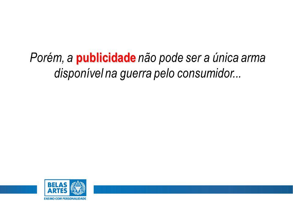 Porém, a publicidade não pode ser a única arma disponível na guerra pelo consumidor...