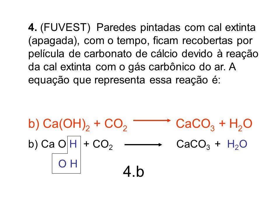 4. (FUVEST) Paredes pintadas com cal extinta (apagada), com o tempo, ficam recobertas por película de carbonato de cálcio devido à reação da cal extinta com o gás carbônico do ar. A equação que representa essa reação é: