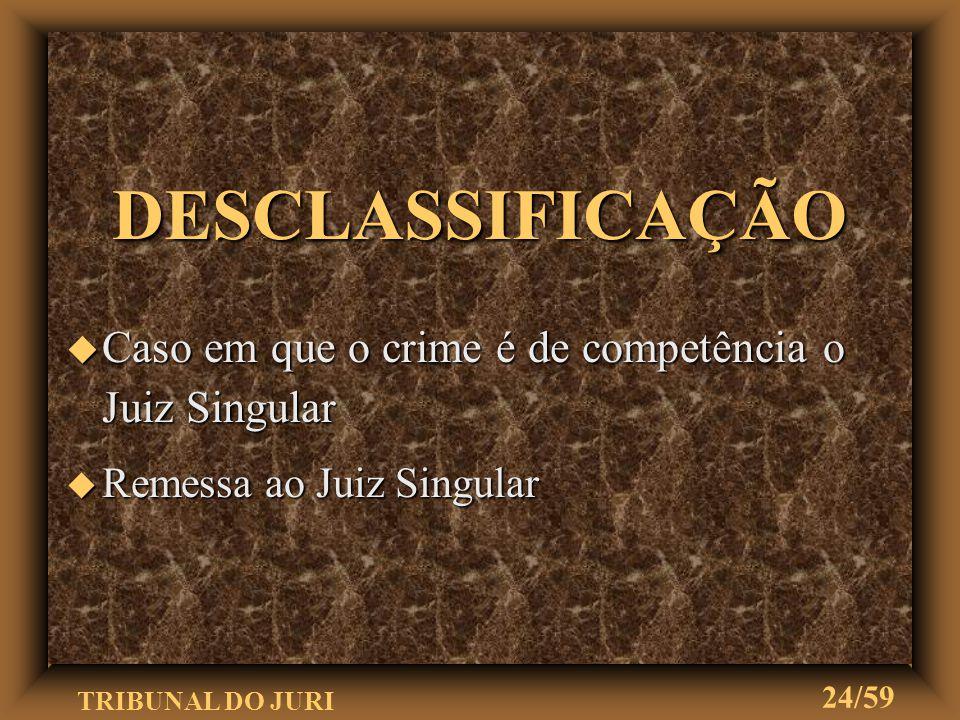 DESCLASSIFICAÇÃO Caso em que o crime é de competência o Juiz Singular