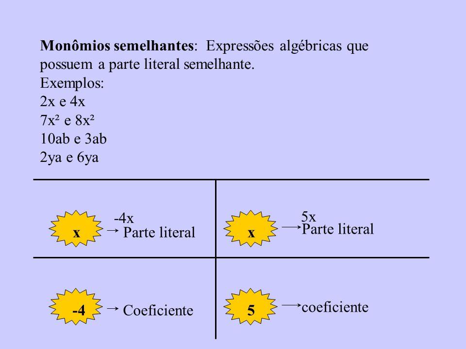 Monômios semelhantes: Expressões algébricas que possuem a parte literal semelhante. Exemplos: 2x e 4x 7x² e 8x² 10ab e 3ab 2ya e 6ya