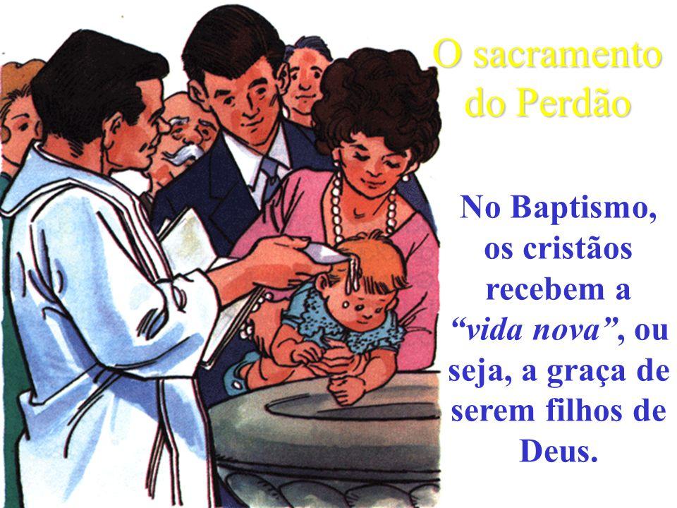 O sacramento do PerdãoNo Baptismo, os cristãos recebem a vida nova , ou seja, a graça de serem filhos de Deus.