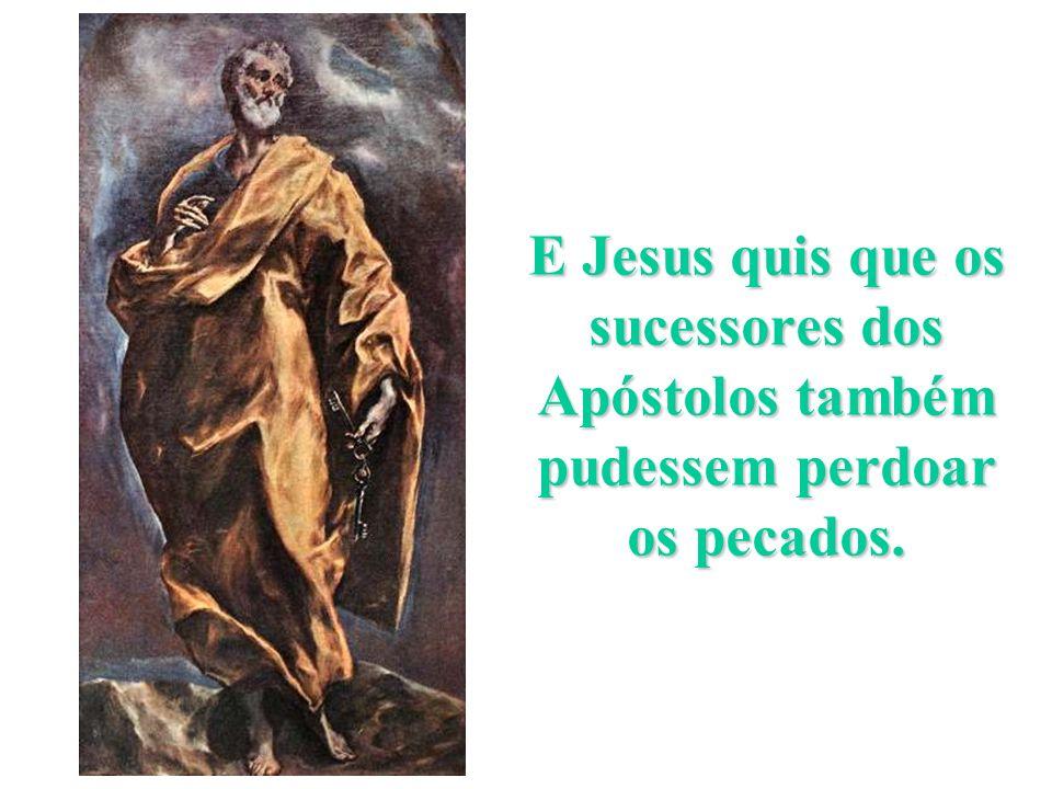E Jesus quis que os sucessores dos Apóstolos também pudessem perdoar os pecados.