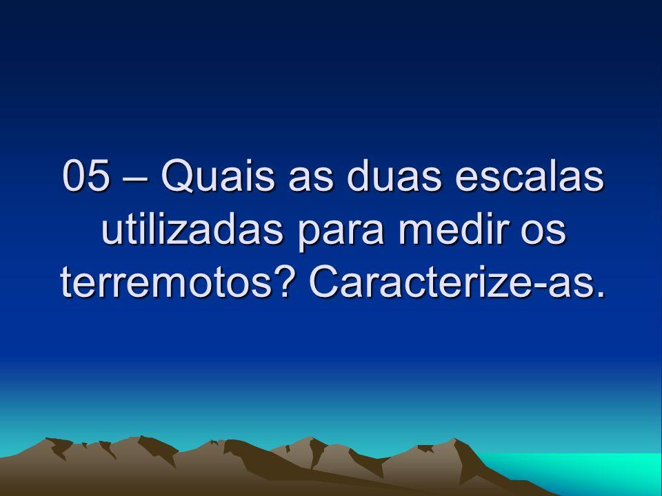 05 – Quais as duas escalas utilizadas para medir os terremotos