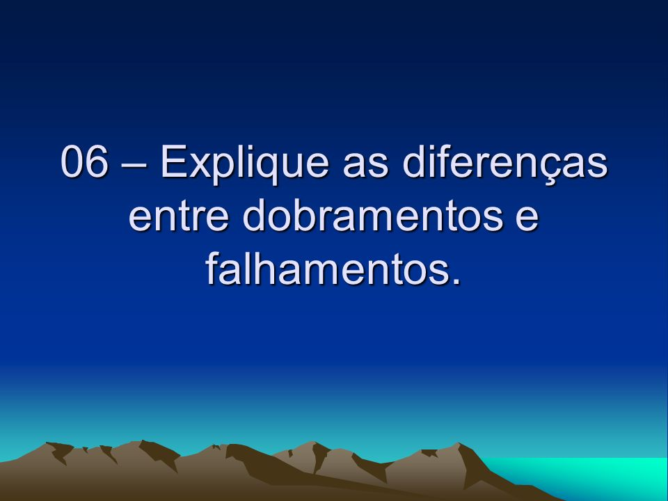06 – Explique as diferenças entre dobramentos e falhamentos.