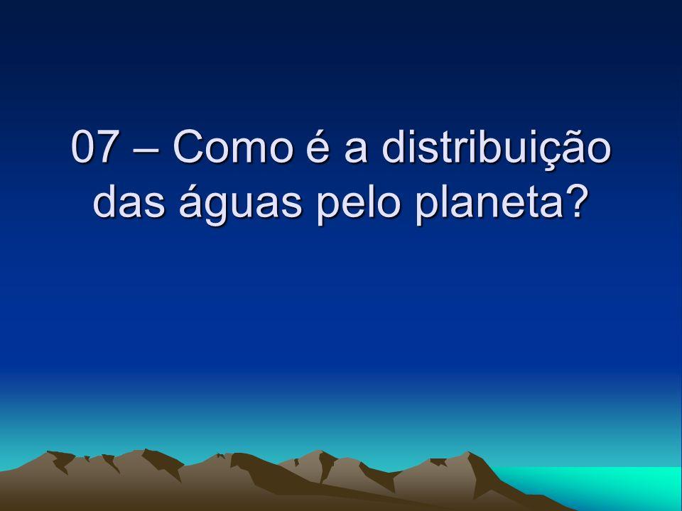 07 – Como é a distribuição das águas pelo planeta