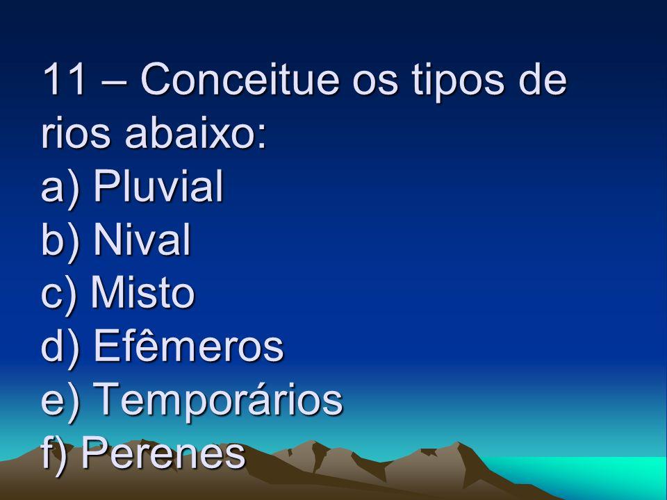 11 – Conceitue os tipos de rios abaixo: a) Pluvial b) Nival c) Misto d) Efêmeros e) Temporários f) Perenes