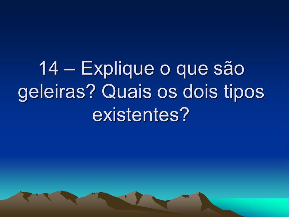 14 – Explique o que são geleiras Quais os dois tipos existentes