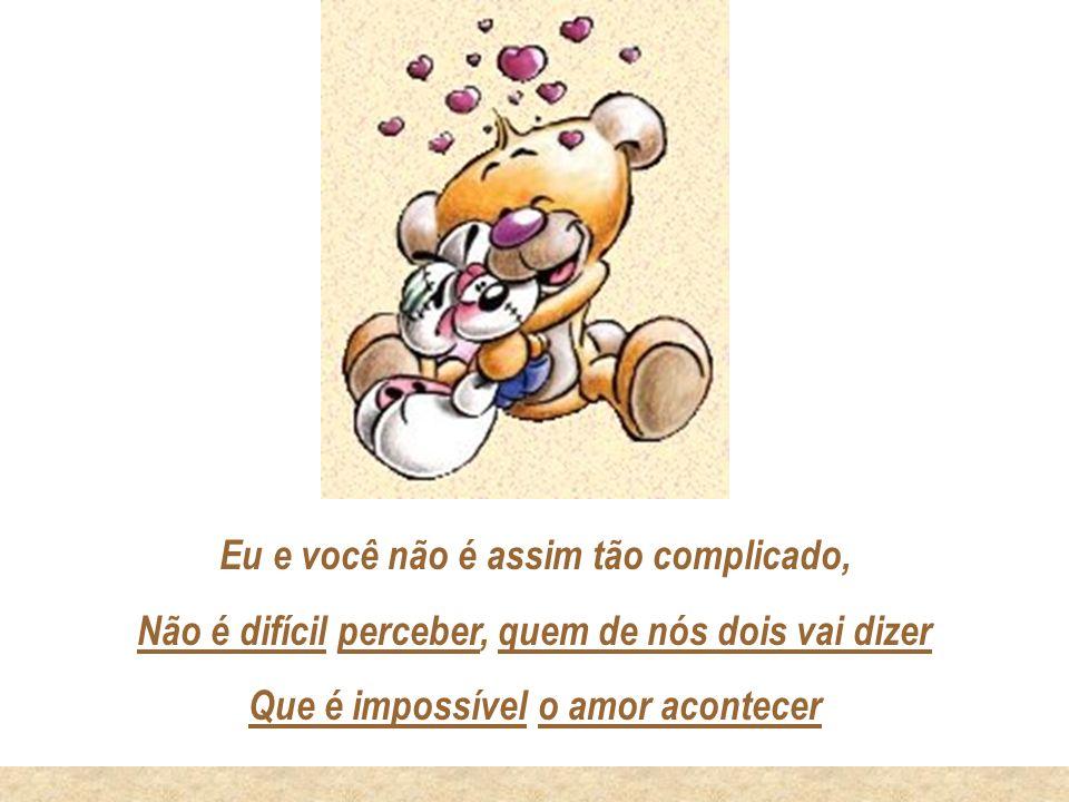Eu e você não é assim tão complicado, Não é difícil perceber, quem de nós dois vai dizer Que é impossível o amor acontecer