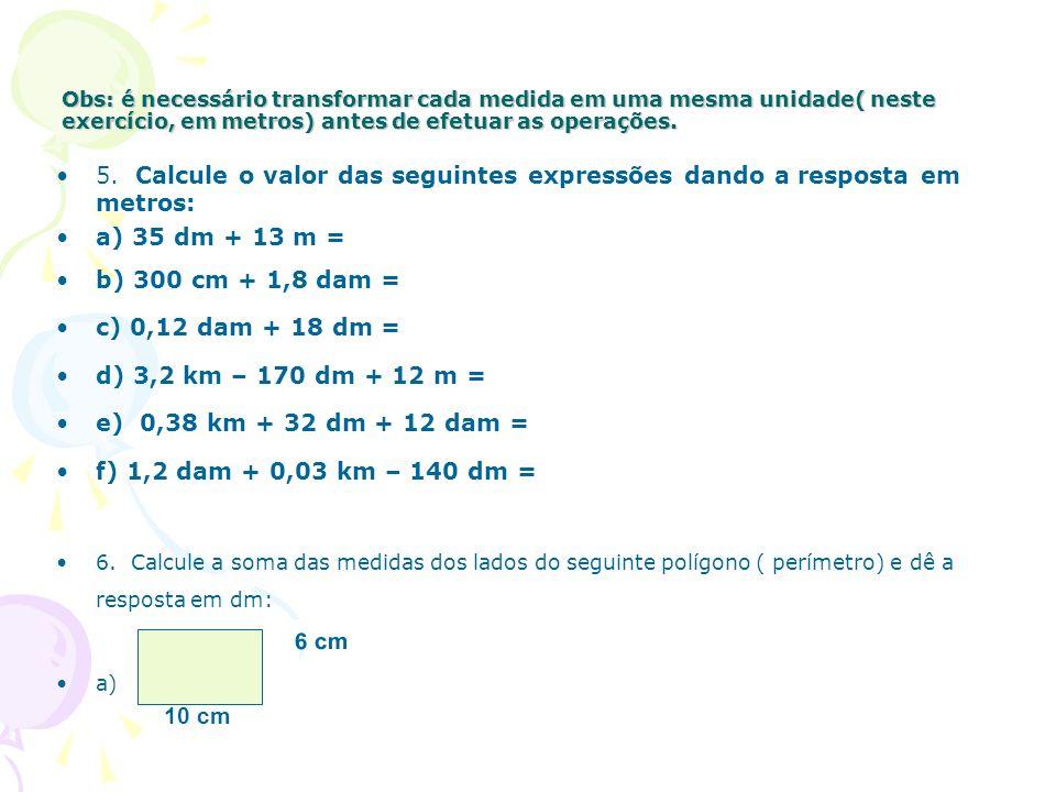 Obs: é necessário transformar cada medida em uma mesma unidade( neste exercício, em metros) antes de efetuar as operações.