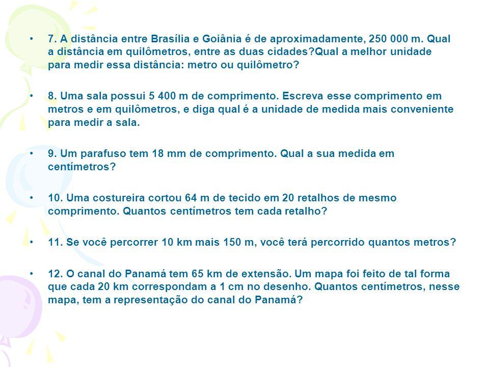 7. A distância entre Brasília e Goiânia é de aproximadamente, 250 000 m. Qual a distância em quilômetros, entre as duas cidades Qual a melhor unidade para medir essa distância: metro ou quilômetro