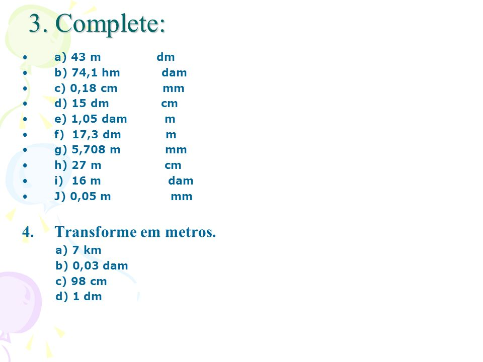 3. Complete: Transforme em metros. a) 43 m dm b) 74,1 hm dam