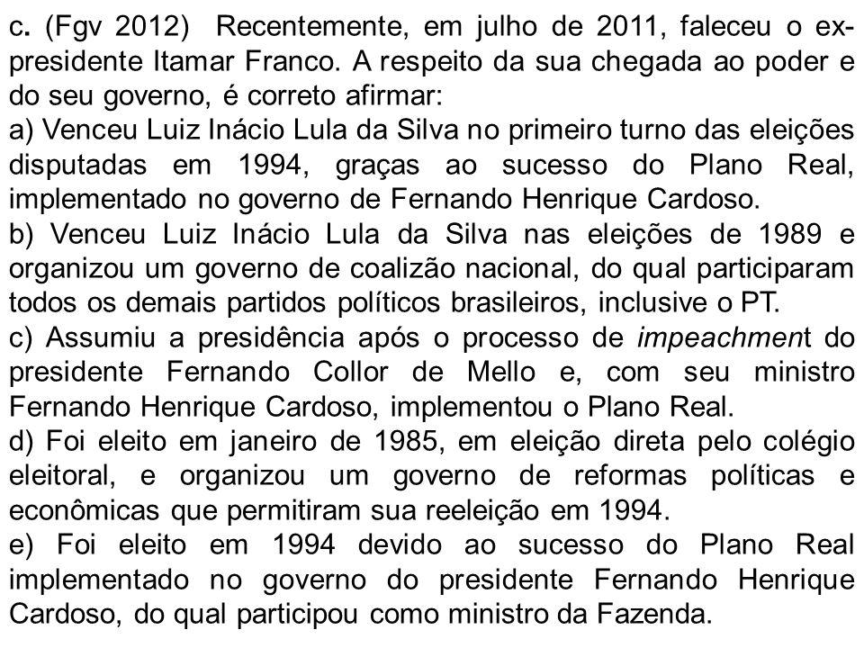 c. (Fgv 2012) Recentemente, em julho de 2011, faleceu o ex-presidente Itamar Franco. A respeito da sua chegada ao poder e do seu governo, é correto afirmar: