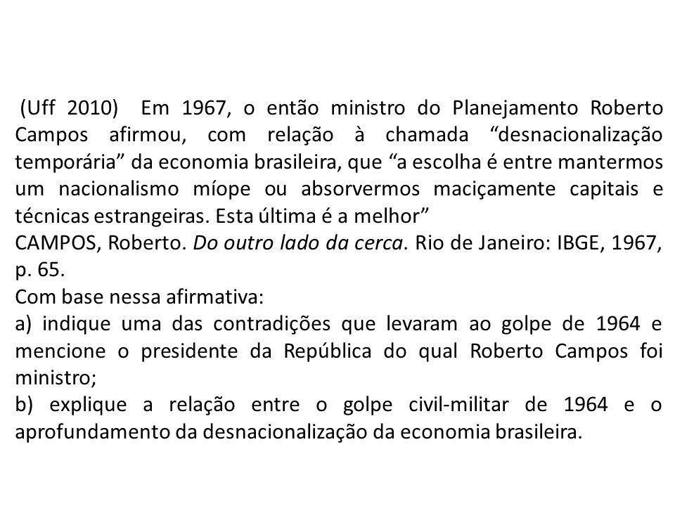 (Uff 2010) Em 1967, o então ministro do Planejamento Roberto Campos afirmou, com relação à chamada desnacionalização temporária da economia brasileira, que a escolha é entre mantermos um nacionalismo míope ou absorvermos maciçamente capitais e técnicas estrangeiras. Esta última é a melhor