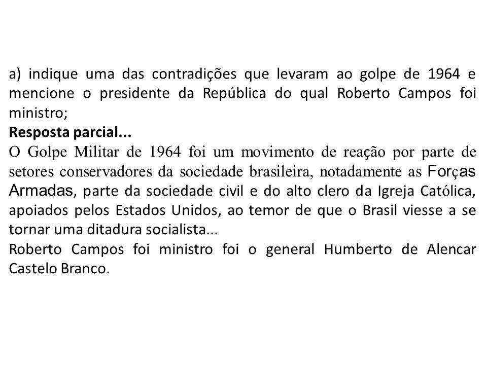 a) indique uma das contradições que levaram ao golpe de 1964 e mencione o presidente da República do qual Roberto Campos foi ministro;
