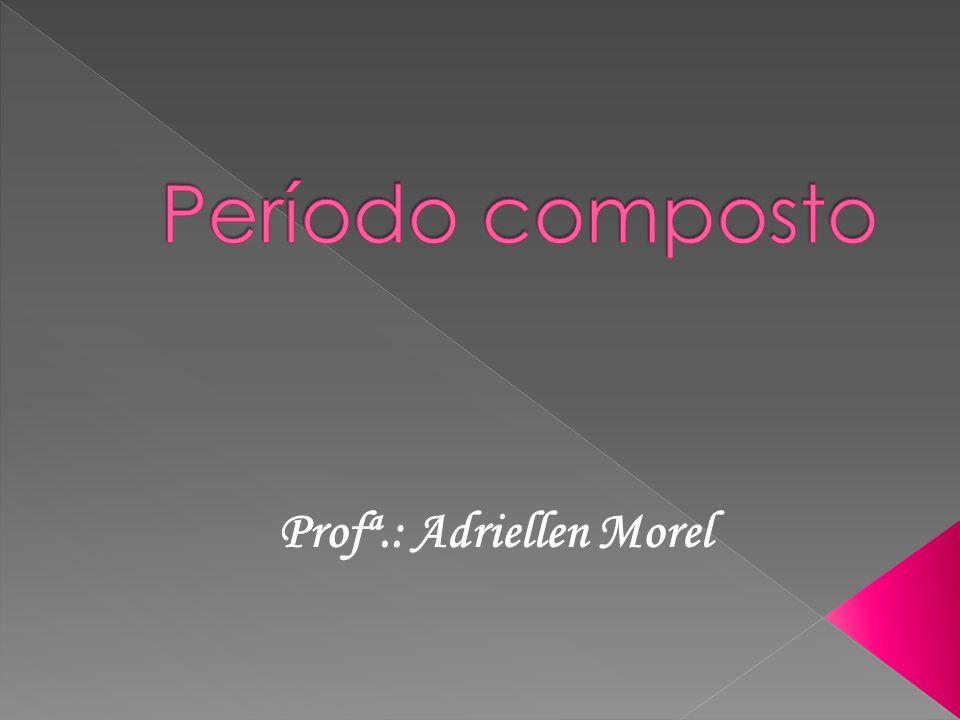 Período composto Profª.: Adriellen Morel