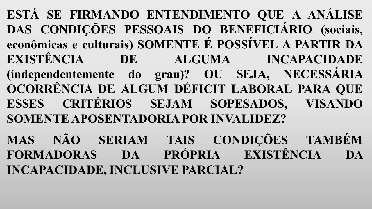 ESTÁ SE FIRMANDO ENTENDIMENTO QUE A ANÁLISE DAS CONDIÇÕES PESSOAIS DO BENEFICIÁRIO (sociais, econômicas e culturais) SOMENTE É POSSÍVEL A PARTIR DA EXISTÊNCIA DE ALGUMA INCAPACIDADE (independentemente do grau) OU SEJA, NECESSÁRIA OCORRÊNCIA DE ALGUM DÉFICIT LABORAL PARA QUE ESSES CRITÉRIOS SEJAM SOPESADOS, VISANDO SOMENTE APOSENTADORIA POR INVALIDEZ
