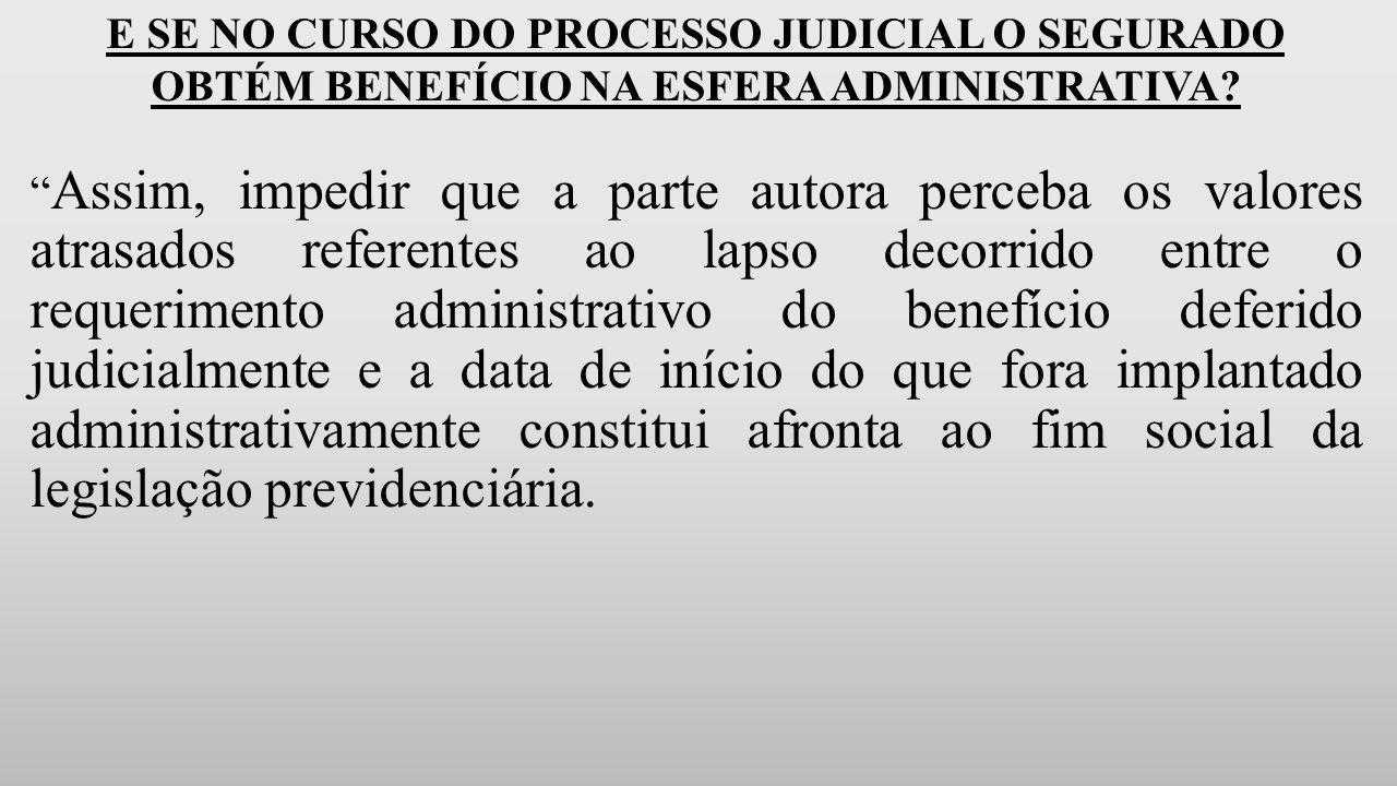 E SE NO CURSO DO PROCESSO JUDICIAL O SEGURADO OBTÉM BENEFÍCIO NA ESFERA ADMINISTRATIVA