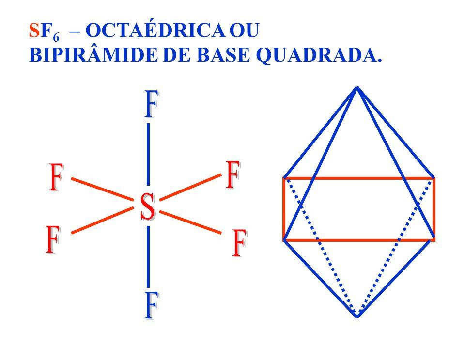 SF6 – OCTAÉDRICA OU BIPIRÂMIDE DE BASE QUADRADA.