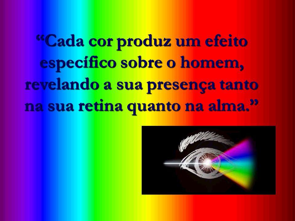 Cada cor produz um efeito específico sobre o homem, revelando a sua presença tanto na sua retina quanto na alma.